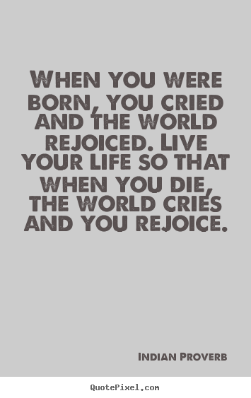 Quote about inspirational - When you were born, you cried and the world rejoiced. live your..