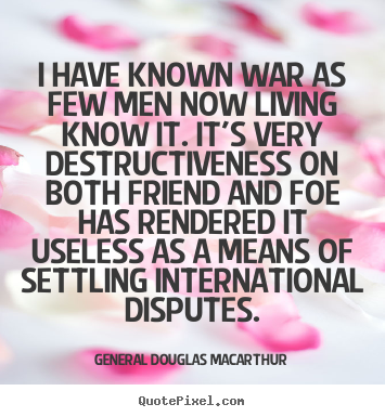 I have known war as few men now living know it. it's very destructiveness.. General Douglas Macarthur  inspirational quotes
