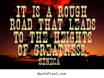 Inspirational quote - It is a rough road that leads to the heights of greatness.