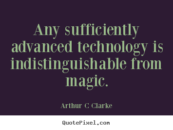 Any sufficiently advanced technology is indistinguishable from magic. Arthur C Clarke top inspirational quotes