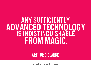 Any sufficiently advanced technology is indistinguishable from.. Arthur C Clarke top inspirational quotes