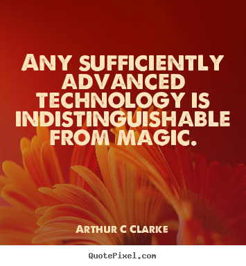 Any sufficiently advanced technology is indistinguishable.. Arthur C Clarke top inspirational quotes