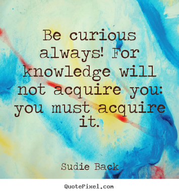 Be curious always! for knowledge will not acquire you: you must.. Sudie Back best inspirational quote