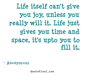 Create your own image quotes about inspirational - Life itself can't give you joy, unless you really will..