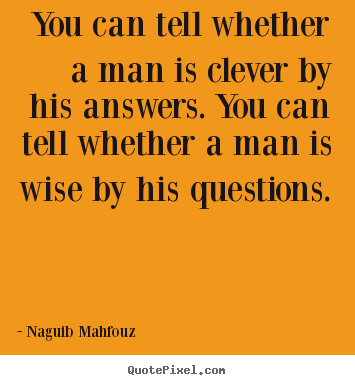 Inspirational quotes - You can tell whether a man is clever by his answers. you can tell..