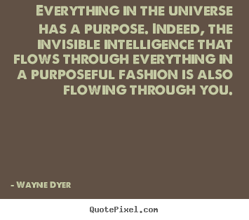 Everything in the universe has a purpose. indeed, the invisible.. Wayne Dyer popular inspirational quotes