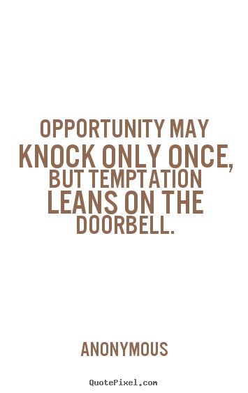 Opportunity may knock only once, but temptation.. Anonymous good inspirational quotes
