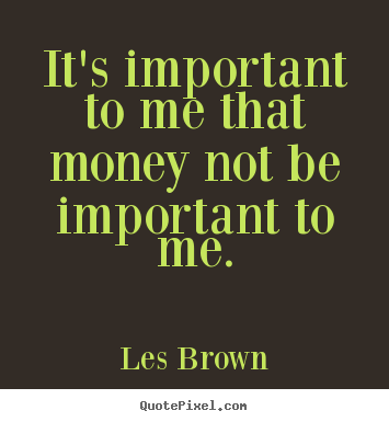 it 39 s important to me that money not be important les