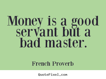 money is a good servant but a bad master Anger – a good servant but a bad master listen anyone can money, anger is a good servant, but a bad master but seldom a good one.