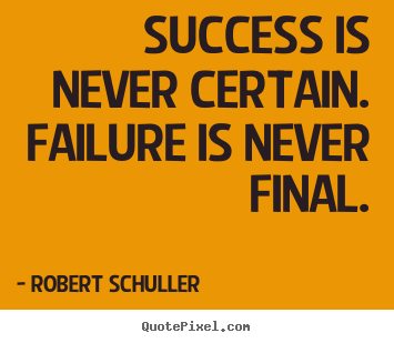 Success is never certain. failure is never final. Robert Schuller  inspirational quotes