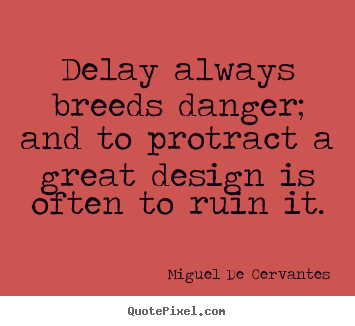 Quotes about inspirational - Delay always breeds danger; and to protract a great..