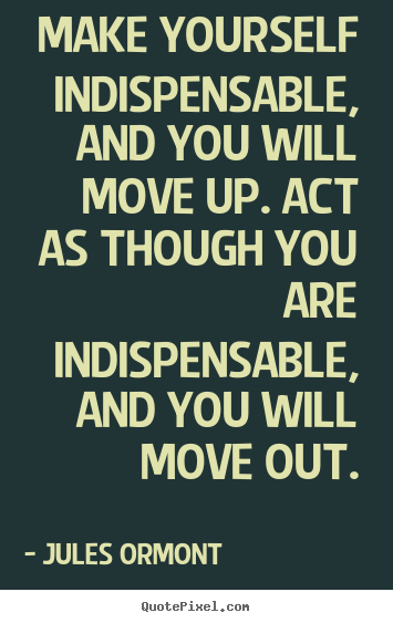 Quotes about inspirational - Make yourself indispensable, and you will move..