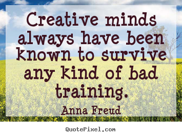 Creative minds always have been known to survive any.. Anna Freud  inspirational quote