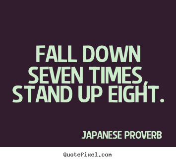 Fall down seven times, stand up eight. Japanese Proverb popular inspirational quote