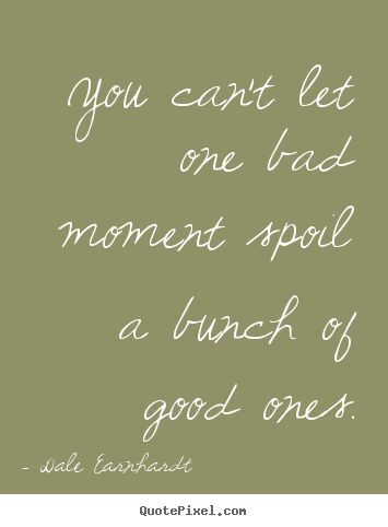 You can't let one bad moment spoil a bunch of good ones. Dale Earnhardt popular inspirational quote