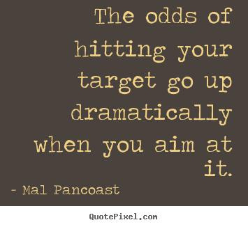 Mal Pancoast image quotes - The odds of hitting your target go up dramatically.. - Inspirational quotes