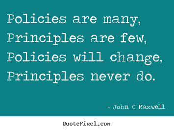 John C Maxwell picture quote - Policies are many, principles are few, policies.. - Inspirational quotes