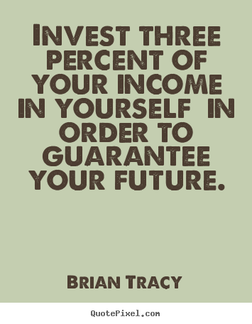 Inspirational quotes - Invest three percent of your income in yourself in order to guarantee..