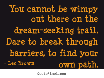 You cannot be wimpy out there on the dream-seeking.. Les Brown good inspirational quotes