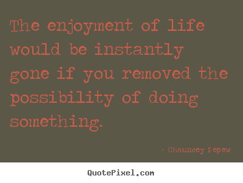 The enjoyment of life would be instantly gone if you removed.. Chauncey Depew famous inspirational quotes
