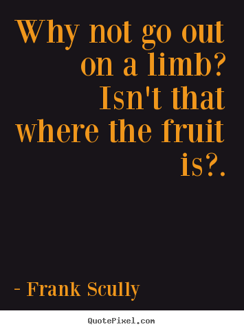 Why not go out on a limb? isn't that where the fruit is?. Frank Scully greatest inspirational sayings