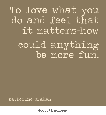 Katherine Graham picture quotes - To love what you do and feel that it matters-how could anything.. - Inspirational quotes