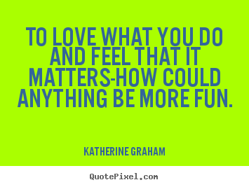 Make custom poster quotes about inspirational - To love what you do and feel that it matters-how could anything..