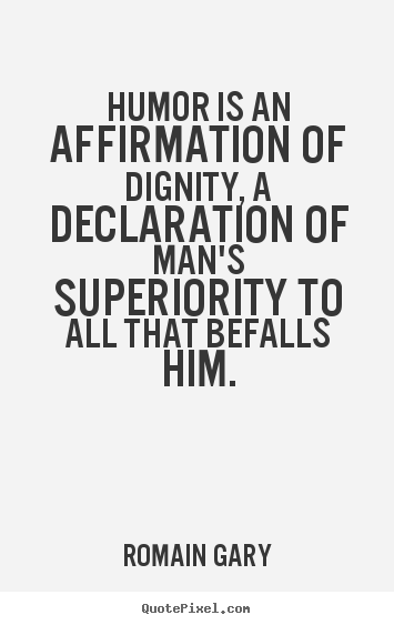 Romain Gary picture quotes - Humor is an affirmation of dignity, a declaration.. - Inspirational quote