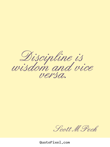 Discipline is wisdom and vice versa. Scott M Peck  inspirational quotes