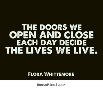 Inspirational quotes - The doors we open and close each day decide the lives we live.