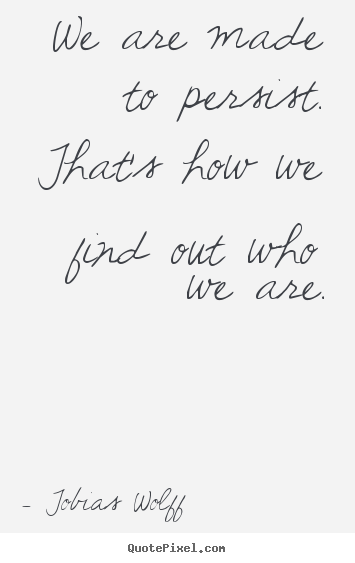 Tobias Wolff picture quotes - We are made to persist. that's how we find out who we are. - Inspirational quotes