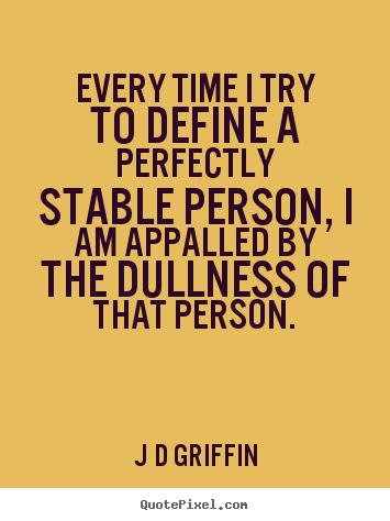 Inspirational quotes - Every time i try to define a perfectly stable person,..