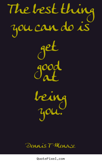 Inspirational quote - The best thing you can do is get good at being you.
