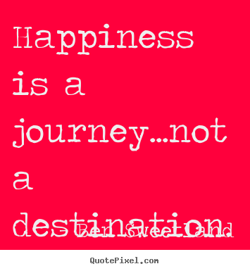 Happiness is a journey...not a destination. Ben Sweetland good inspirational quotes