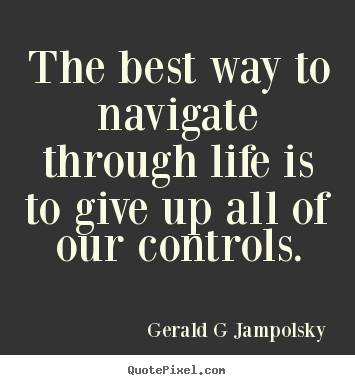Design picture quotes about inspirational - The best way to navigate through life is to give up all of our controls.