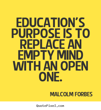 Education's purpose is to replace an empty.. Malcolm Forbes  inspirational quotes