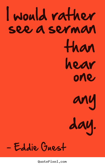 Design custom photo quotes about inspirational - I would rather see a serman than hear one any day.