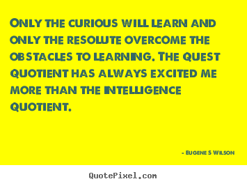 Only the curious will learn and only the resolute overcome the obstacles.. Eugene S Wilson popular inspirational quotes