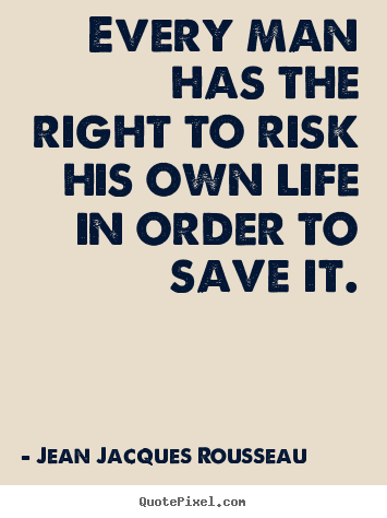 Every man has the right to risk his own life in order to save it. Jean Jacques Rousseau good inspirational quote