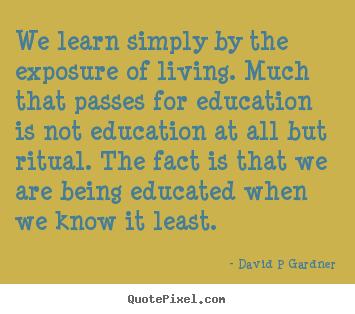 Sayings about inspirational - We learn simply by the exposure of living. much that passes for education..