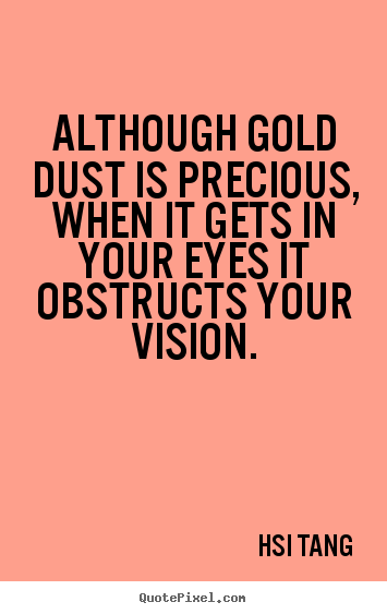 Although gold dust is precious, when it gets in your.. Hsi Tang best inspirational quotes