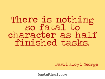 Quotes about inspirational - There is nothing so fatal to character as half finished tasks.