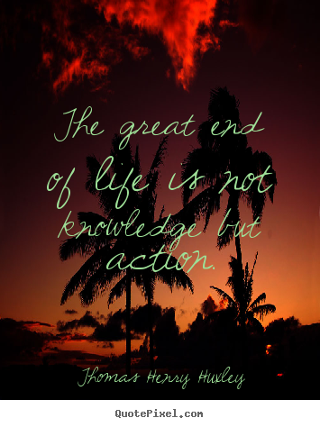 Thomas Henry Huxley photo quotes - The great end of life is not knowledge but action. - Inspirational quotes