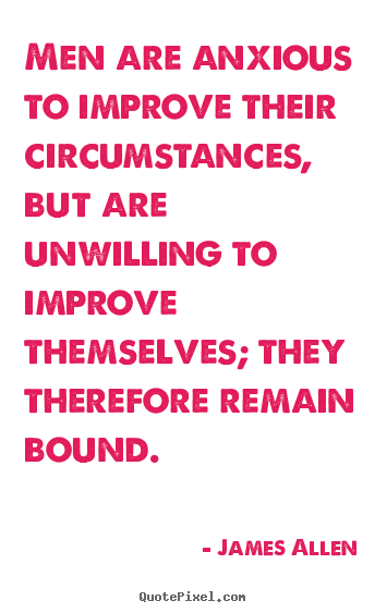 Create poster quotes about inspirational - Men are anxious to improve their circumstances, but are unwilling..