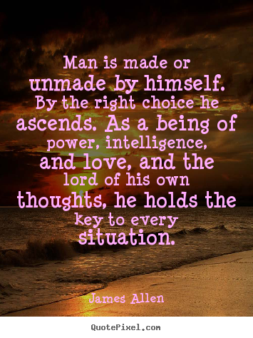 James Allen pictures sayings - Man is made or unmade by himself. by ...