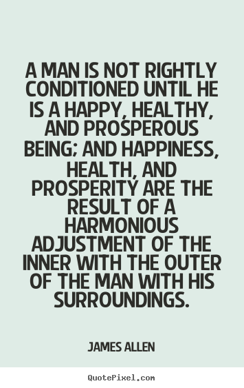 James Allen picture quotes - A man is not rightly conditioned until he is a happy, healthy, and.. - Inspirational quotes
