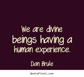 Inspirational quotes - We are divine beings having a human experience.