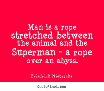 Inspirational quotes - Man is a rope stretched between the animal and the superman..