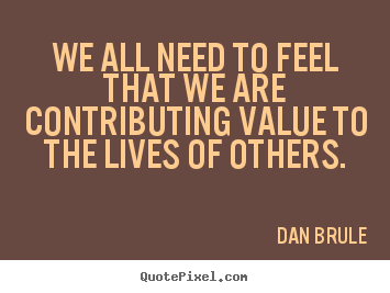We all need to feel that we are contributing value to.. Dan Brule  inspirational quote