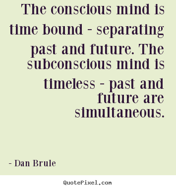 Dan Brule picture quote - The conscious mind is time bound - separating past and future. the.. - Inspirational quotes